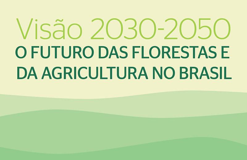 Visão 2030-2050 – O Futuro das Florestas e da Agricultura no Brasil